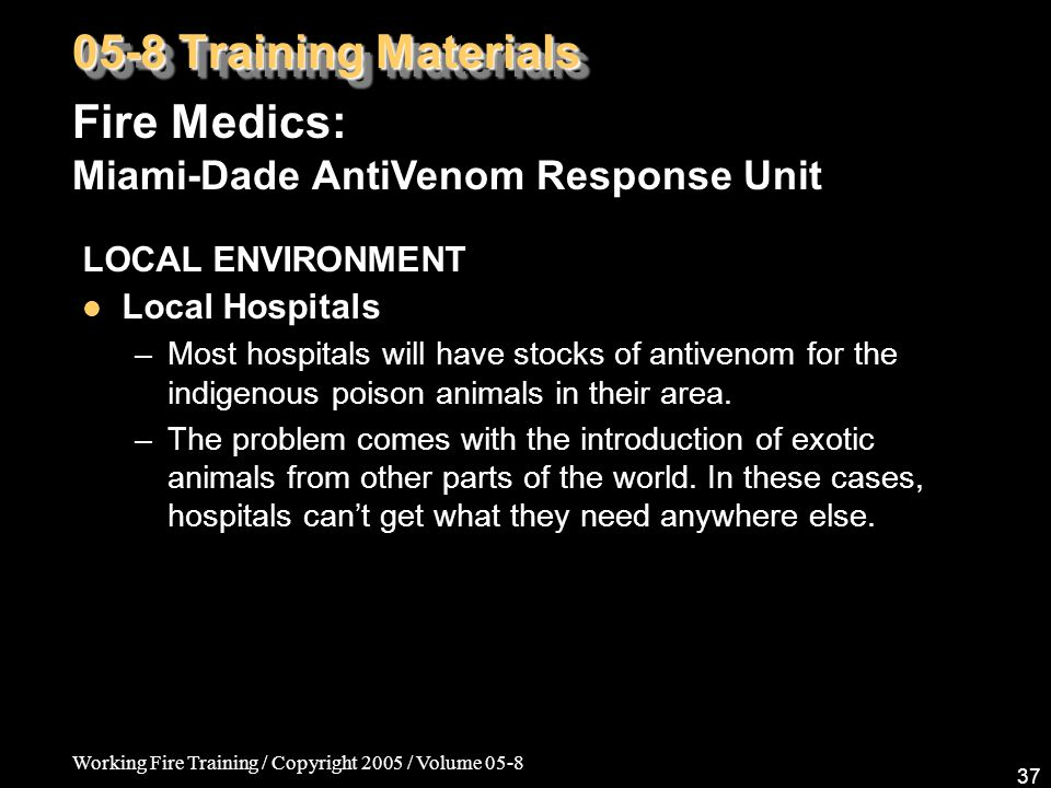 Working Fire Training / Copyright 2005 / Volume 05-8 37 LOCAL ENVIRONMENT Local Hospitals –Most hospitals will have stocks of antivenom for the indige