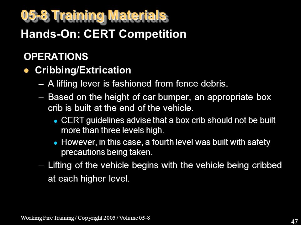 Working Fire Training / Copyright 2005 / Volume 05-8 47 05-8 Training Materials Hands-On: CERT Competition OPERATIONS Cribbing/Extrication –A lifting