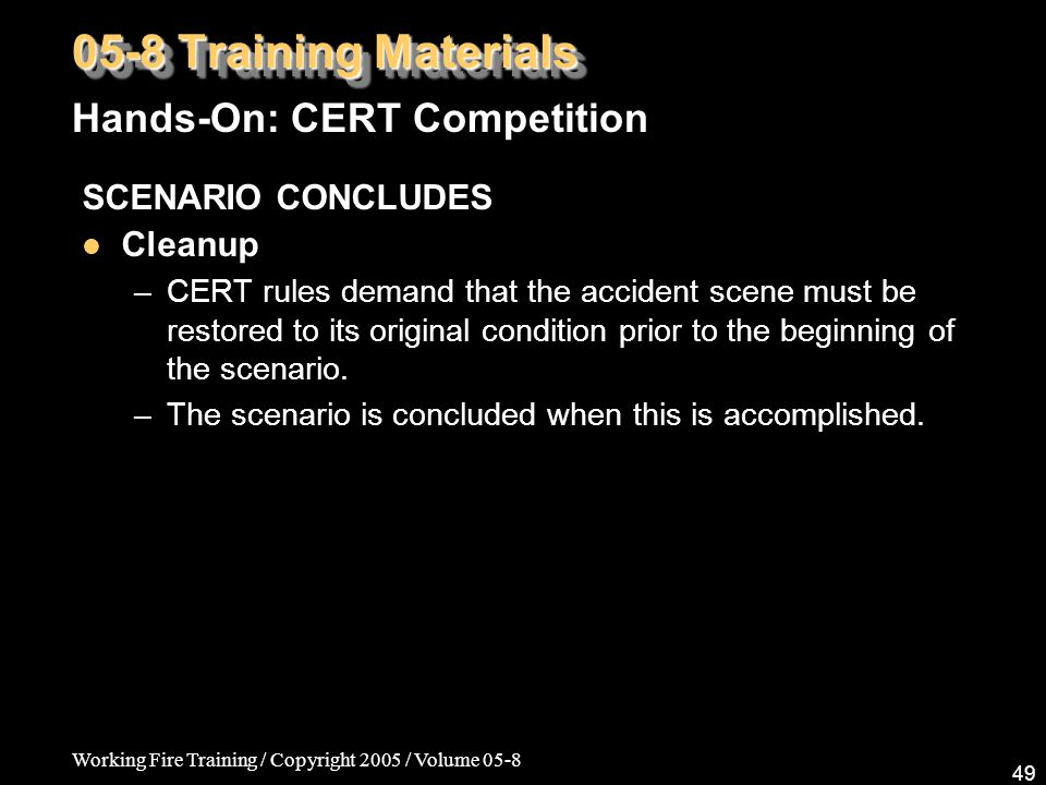Working Fire Training / Copyright 2005 / Volume 05-8 49 05-8 Training Materials Hands-On: CERT Competition SCENARIO CONCLUDES Cleanup –CERT rules dema
