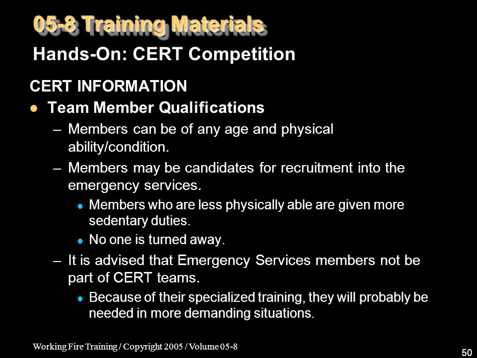 Working Fire Training / Copyright 2005 / Volume 05-8 50 05-8 Training Materials CERT INFORMATION Team Member Qualifications –Members can be of any age