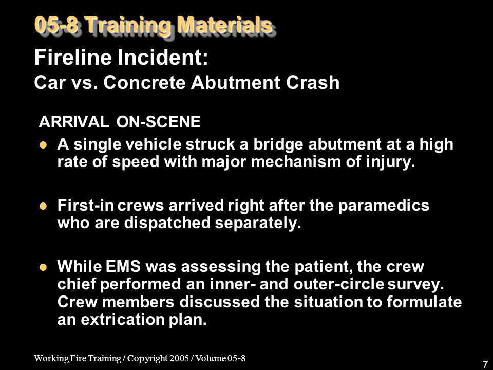 Working Fire Training / Copyright 2005 / Volume 05-8 7 ARRIVAL ON-SCENE A single vehicle struck a bridge abutment at a high rate of speed with major m