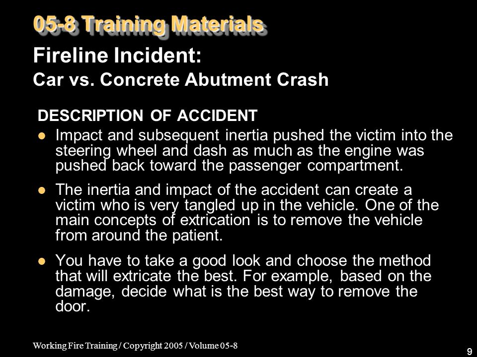 Working Fire Training / Copyright 2005 / Volume 05-8 9 DESCRIPTION OF ACCIDENT Impact and subsequent inertia pushed the victim into the steering wheel