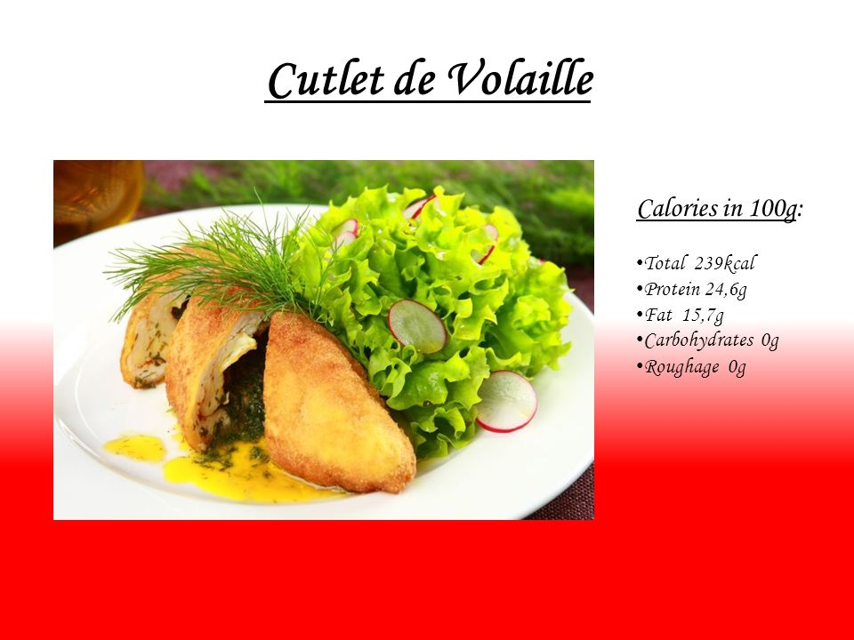 Cutlet de Volaille Calories in 100g: Total 239kcal Protein 24,6g Fat 15,7g Carbohydrates 0g Roughage 0g