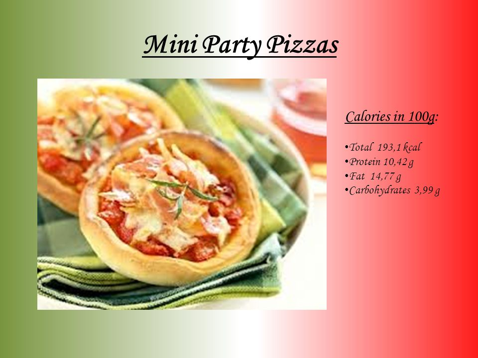 Mini Party Pizzas Calories in 100g: Total 193,1 kcal Protein 10,42 g Fat 14,77 g Carbohydrates 3,99 g