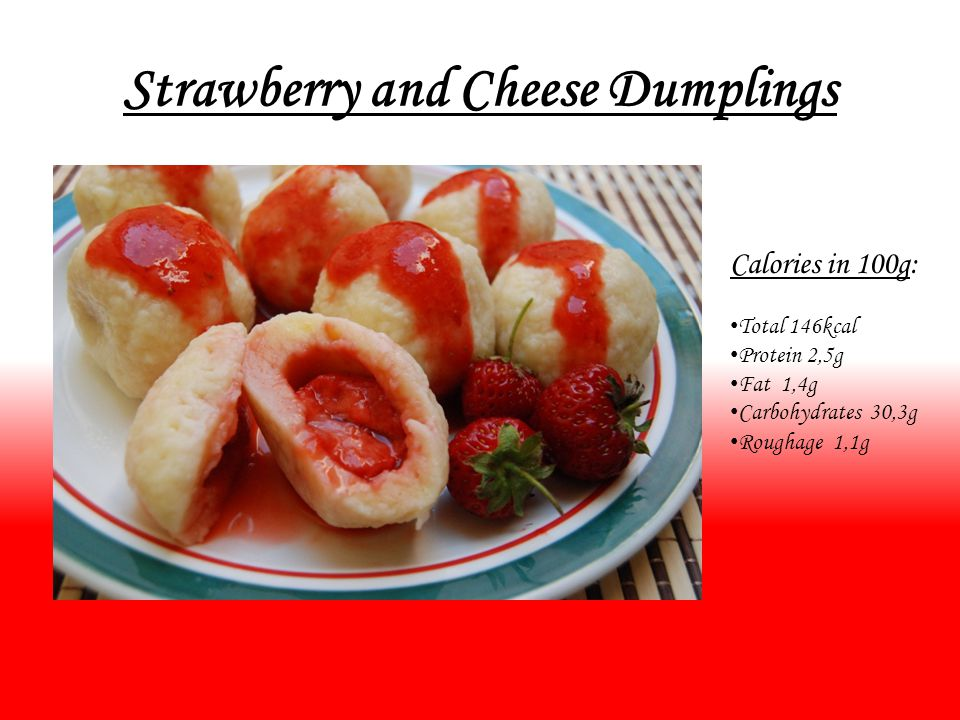 Strawberry and Cheese Dumplings Calories in 100g: Total 146kcal Protein 2,5g Fat 1,4g Carbohydrates 30,3g Roughage 1,1g
