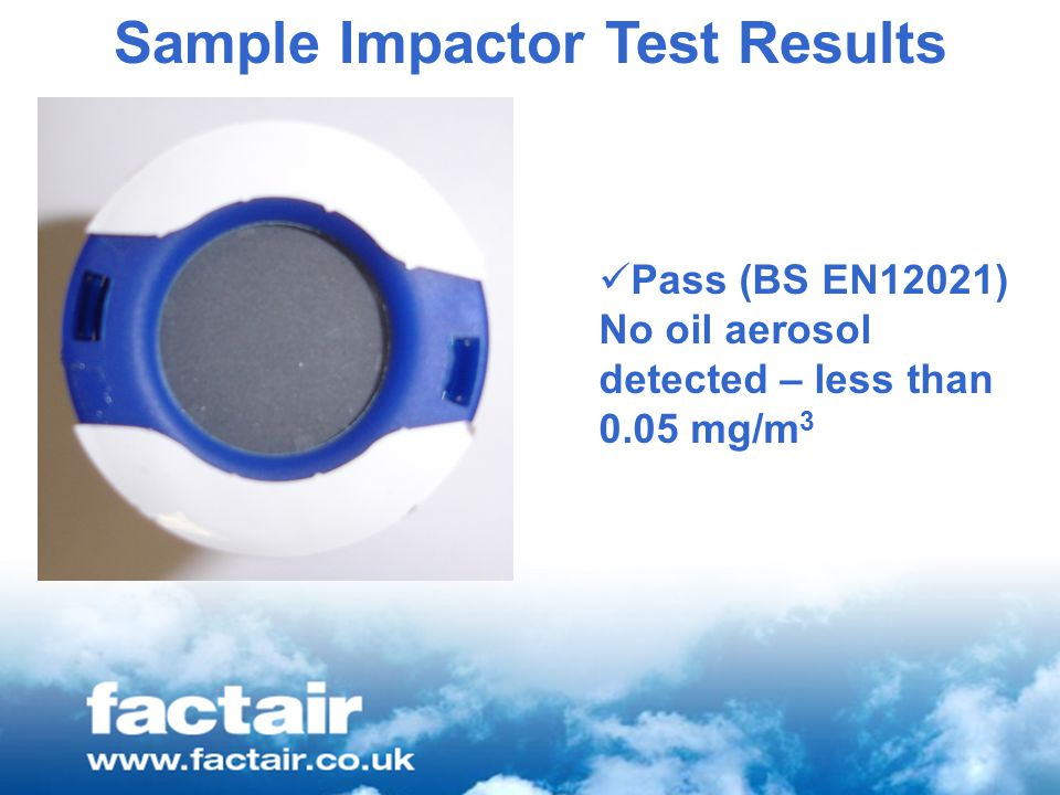 Sample Impactor Test Results Pass (BS EN12021) No oil aerosol detected – less than 0.05 mg/m 3