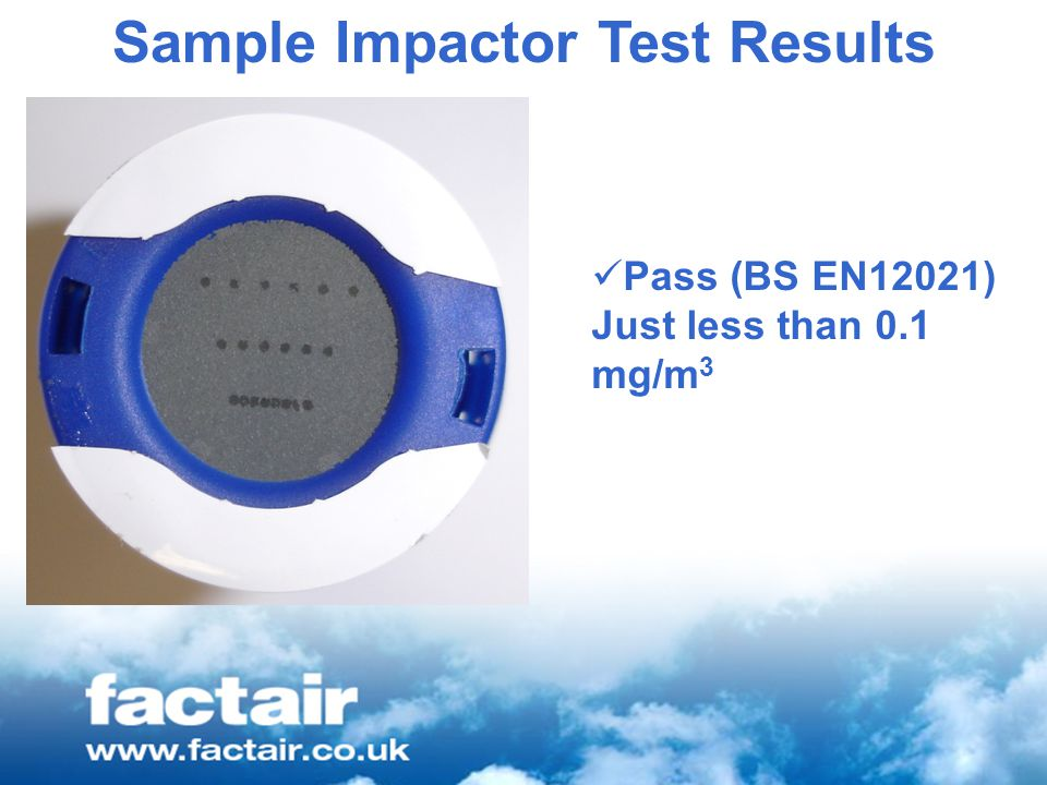 Sample Impactor Test Results Pass (BS EN12021) Just less than 0.1 mg/m 3