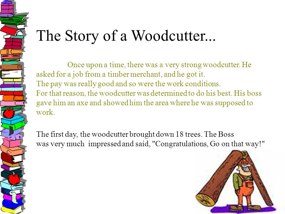 The Story of a Woodcutter... Once upon a time, there was a very strong woodcutter.