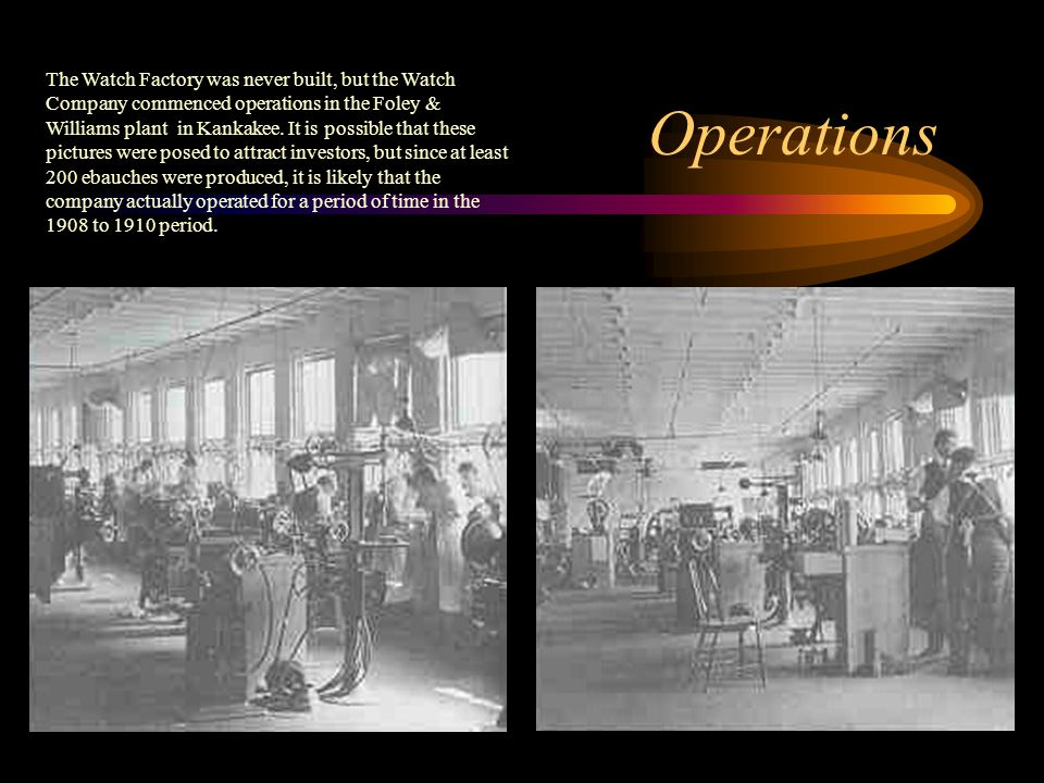 Operations The Watch Factory was never built, but the Watch Company commenced operations in the Foley & Williams plant in Kankakee. It is possible tha