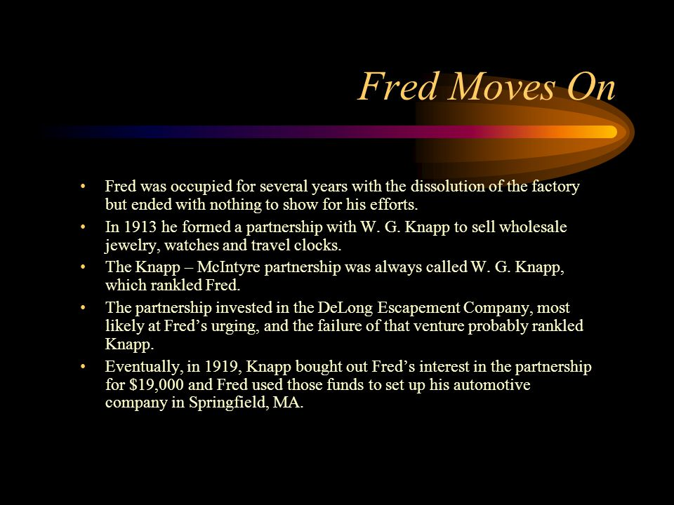 Fred Moves On Fred was occupied for several years with the dissolution of the factory but ended with nothing to show for his efforts. In 1913 he forme