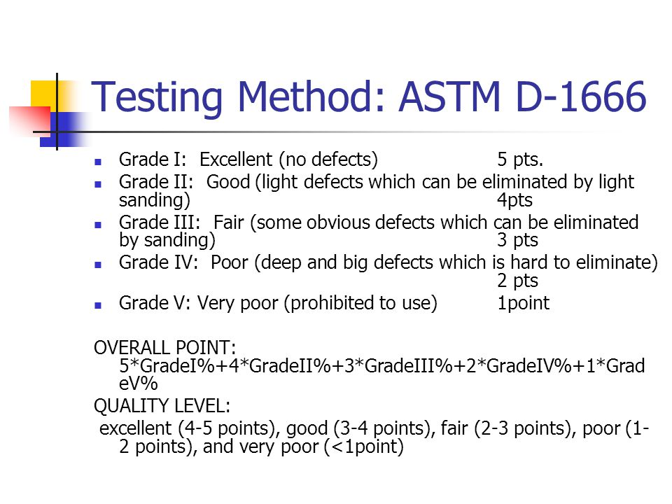 Testing Method: ASTM D-1666 Grade I: Excellent (no defects)5 pts. Grade II: Good (light defects which can be eliminated by light sanding)4pts Grade II