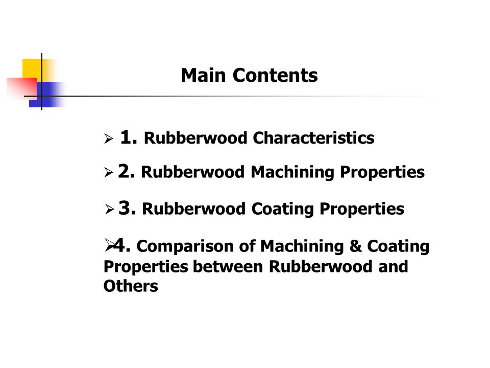 Main Contents  1. Rubberwood Characteristics  2. Rubberwood Machining Properties  3. Rubberwood Coating Properties  4. Comparison of Machining & C