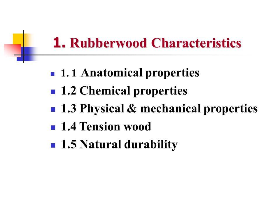 1. 1 Anatomical properties 1.2 Chemical properties 1.3 Physical & mechanical properties 1.4 Tension wood 1.5 Natural durability 1. Rubberwood Characte
