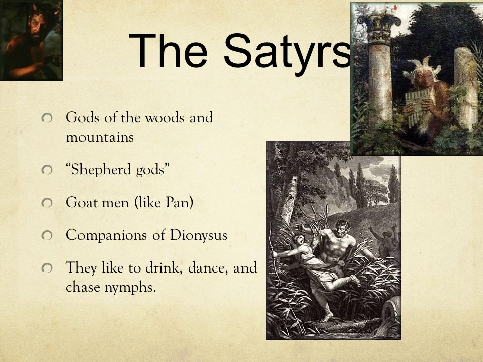 The Satyrs Gods of the woods and mountains Shepherd gods Goat men (like Pan) Companions of Dionysus They like to drink, dance, and chase nymphs.