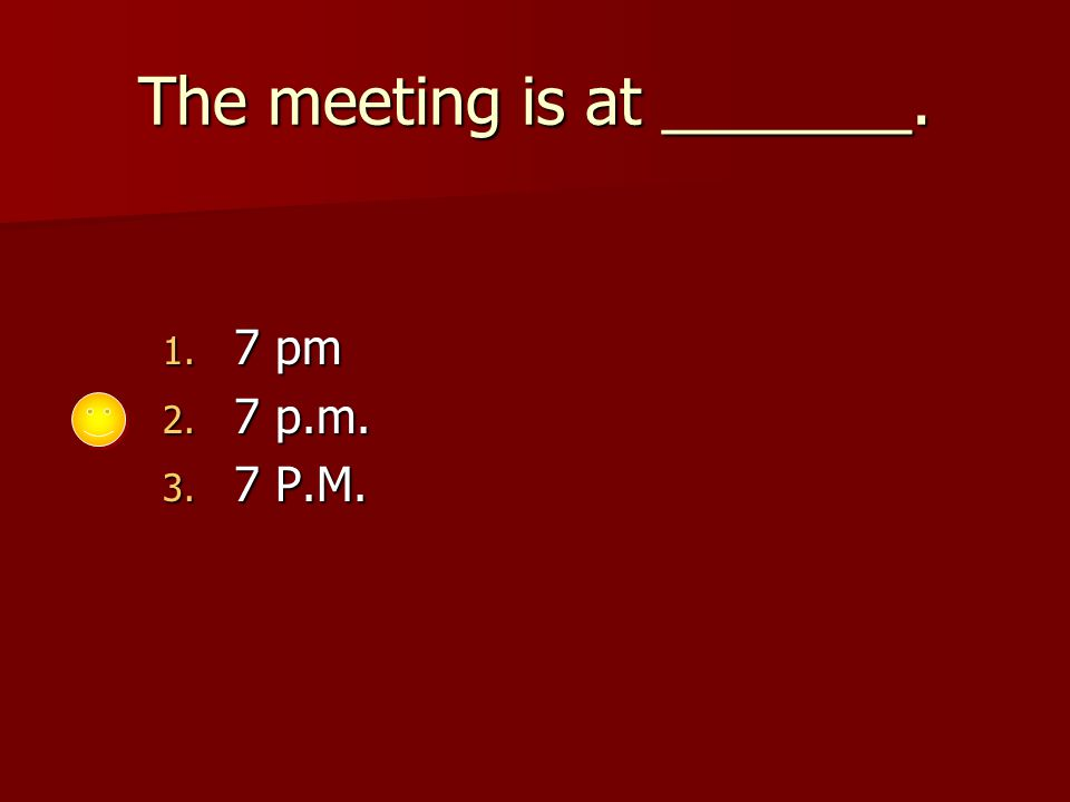 The meeting is at _______. 1. 7 pm 2. 7 p.m. 3. 7 P.M.