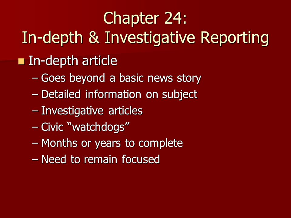 Chapter 24: In-depth & Investigative Reporting In-depth article In-depth article –Goes beyond a basic news story –Detailed information on subject –Investigative articles –Civic watchdogs –Months or years to complete –Need to remain focused