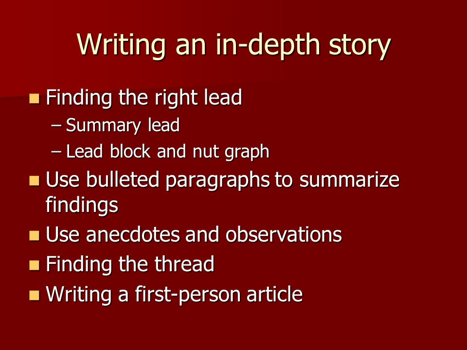 Writing an in-depth story Finding the right lead Finding the right lead –Summary lead –Lead block and nut graph Use bulleted paragraphs to summarize findings Use bulleted paragraphs to summarize findings Use anecdotes and observations Use anecdotes and observations Finding the thread Finding the thread Writing a first-person article Writing a first-person article