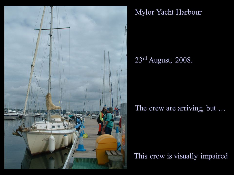 Mylor Yacht Harbour The crew are arriving, but … 23 rd August, 2008. This crew is visually impaired