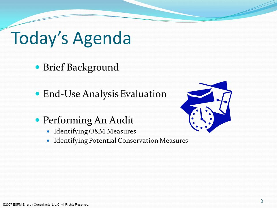 3 Today's Agenda Brief Background End-Use Analysis Evaluation Performing An Audit Identifying O&M Measures Identifying Potential Conservation Measures ©2007 ESPM Energy Consultants, L.L.C.