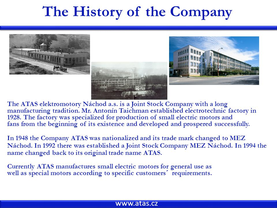 www.atas.cz The History of the Company The ATAS elektromotory Náchod a.s. is a Joint Stock Company with a long manufacturing tradition. Mr. Antonín Ta