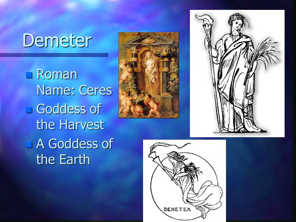 Demeter n Roman Name: Ceres n Goddess of the Harvest n A Goddess of the Earth