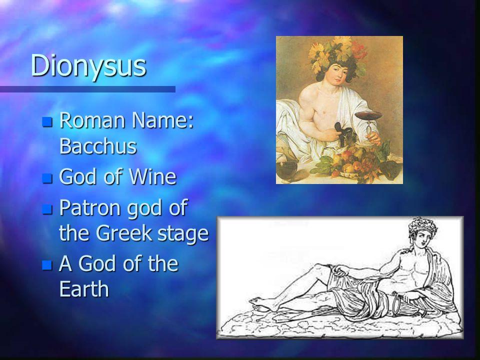 Dionysus n Roman Name: Bacchus n God of Wine n Patron god of the Greek stage n A God of the Earth