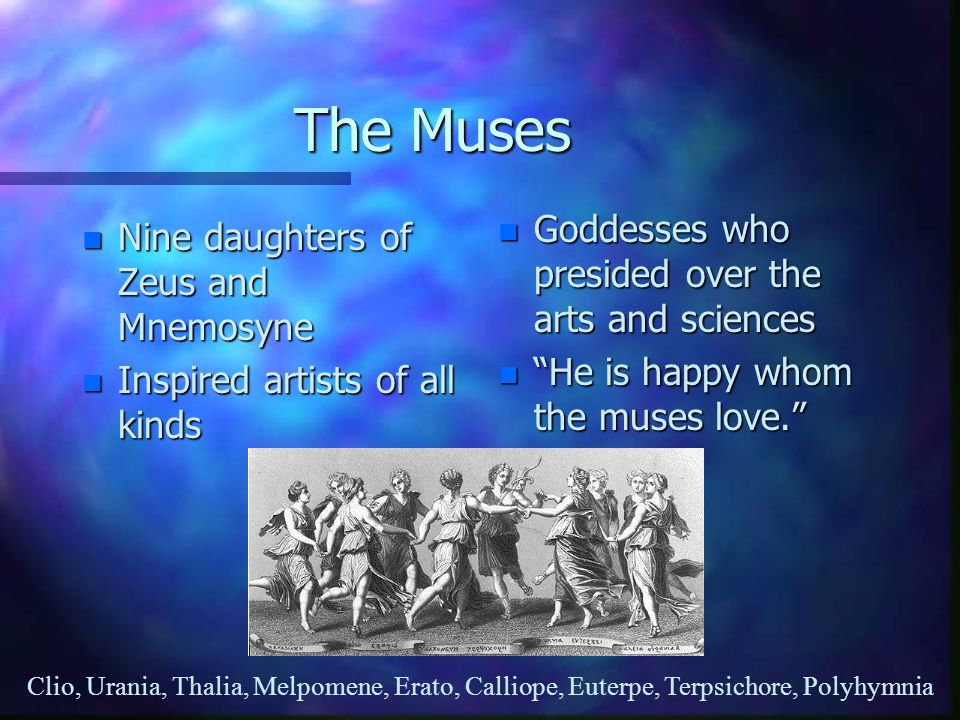 """The Muses n Nine daughters of Zeus and Mnemosyne n Inspired artists of all kinds n Goddesses who presided over the arts and sciences n """"He is happy wh"""