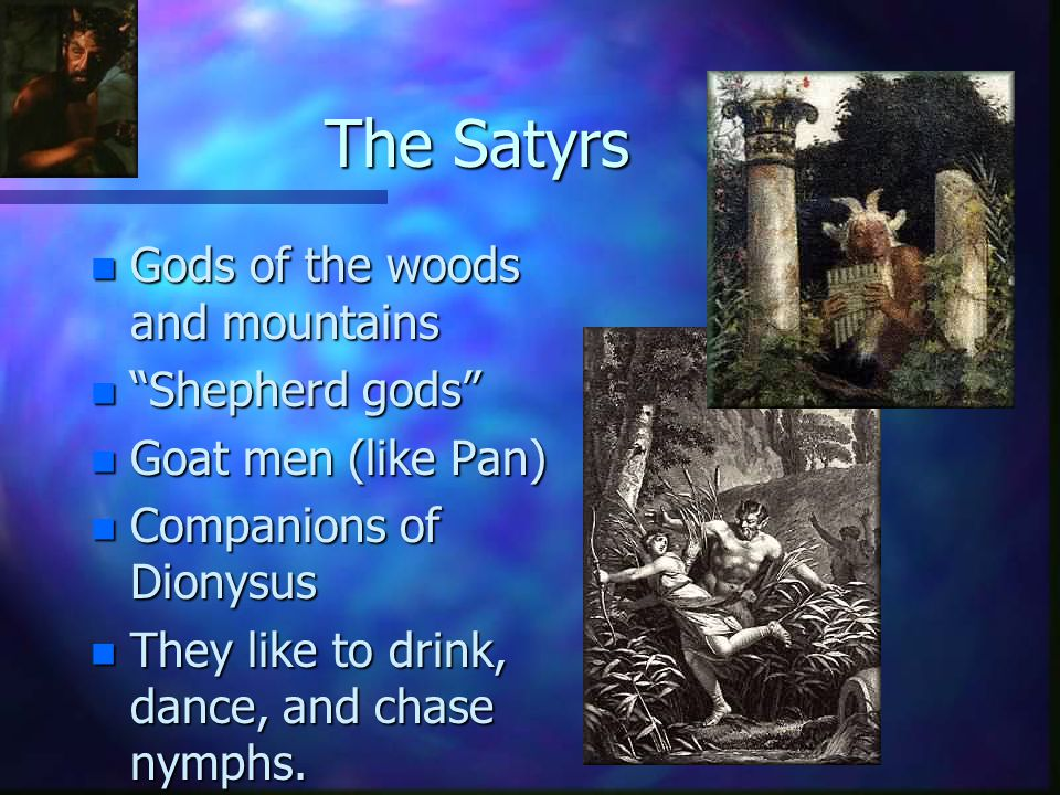 """The Satyrs n Gods of the woods and mountains n """"Shepherd gods"""" n Goat men (like Pan) n Companions of Dionysus n They like to drink, dance, and chase n"""