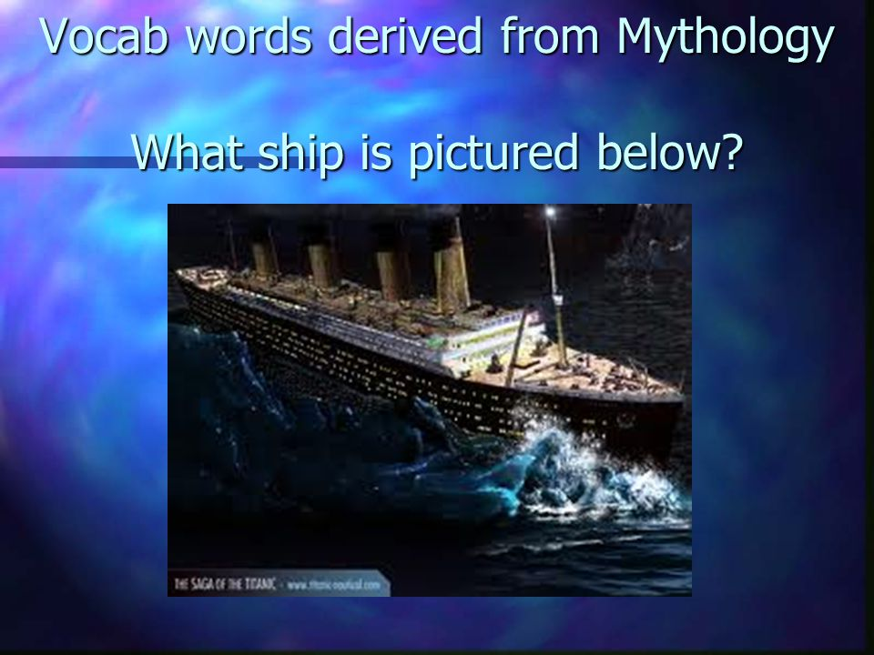 Vocab words derived from Mythology What ship is pictured below?