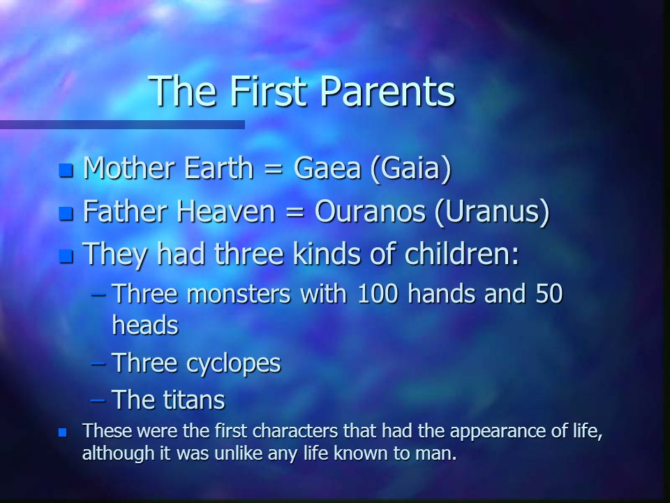 The First Parents n Mother Earth = Gaea (Gaia) n Father Heaven = Ouranos (Uranus) n They had three kinds of children: –Three monsters with 100 hands a