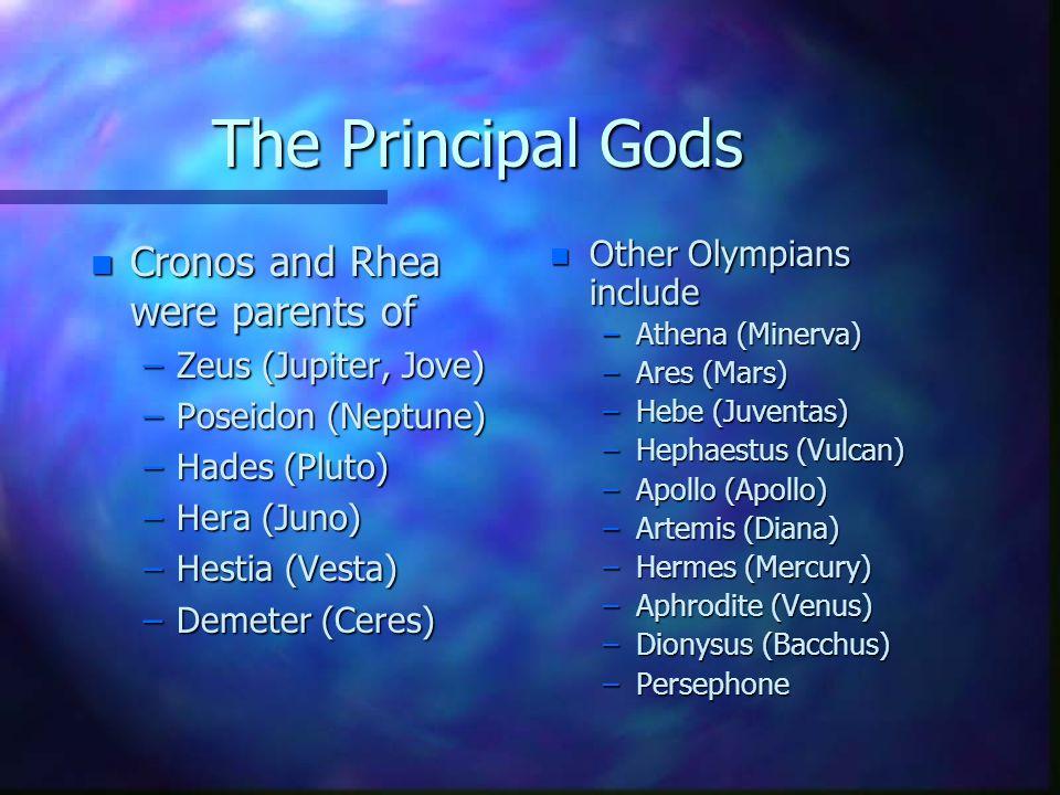 The Principal Gods n Cronos and Rhea were parents of –Zeus (Jupiter, Jove) –Poseidon (Neptune) –Hades (Pluto) –Hera (Juno) –Hestia (Vesta) –Demeter (C