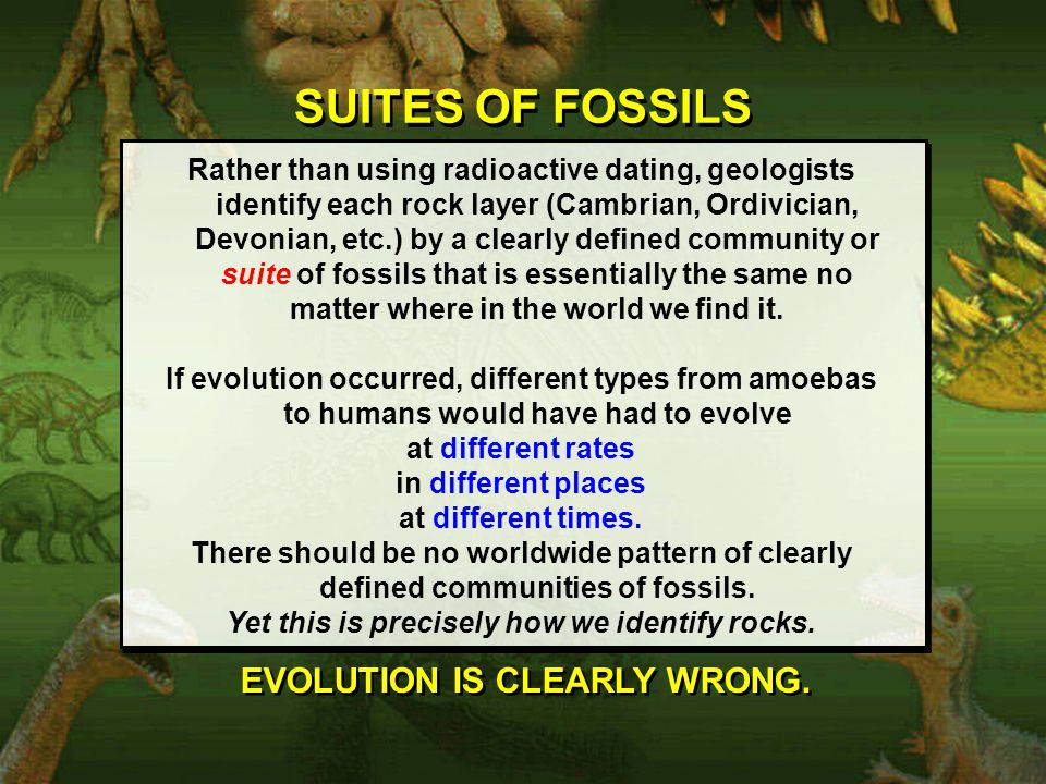 SUITES OF FOSSILS Rather than using radioactive dating, geologists identify each rock layer (Cambrian, Ordivician, Devonian, etc.) by a clearly defined community or suite of fossils that is essentially the same no matter where in the world we find it.
