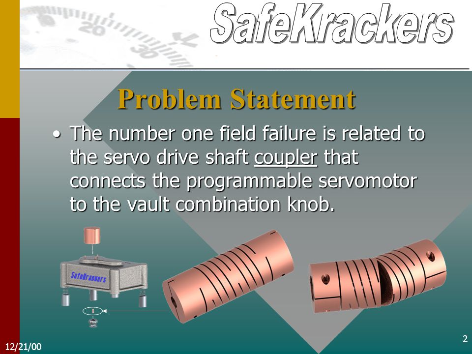 12/21/00 2 Problem Statement The number one field failure is related to the servo drive shaft coupler that connects the programmable servomotor to the vault combination knob.The number one field failure is related to the servo drive shaft coupler that connects the programmable servomotor to the vault combination knob.