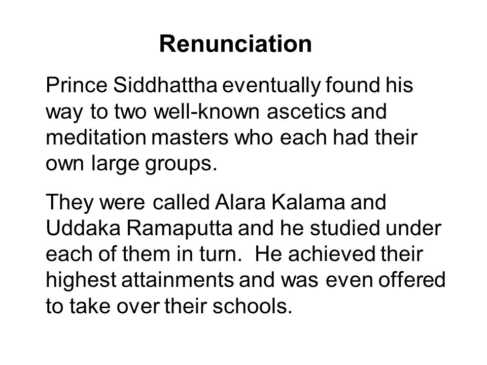 Renunciation Prince Siddhattha eventually found his way to two well-known ascetics and meditation masters who each had their own large groups.