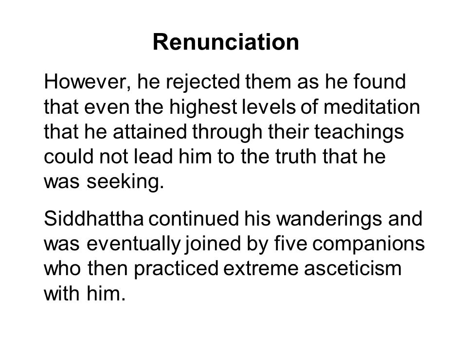Renunciation However, he rejected them as he found that even the highest levels of meditation that he attained through their teachings could not lead