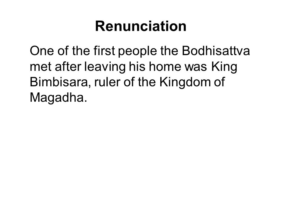Renunciation One of the first people the Bodhisattva met after leaving his home was King Bimbisara, ruler of the Kingdom of Magadha.