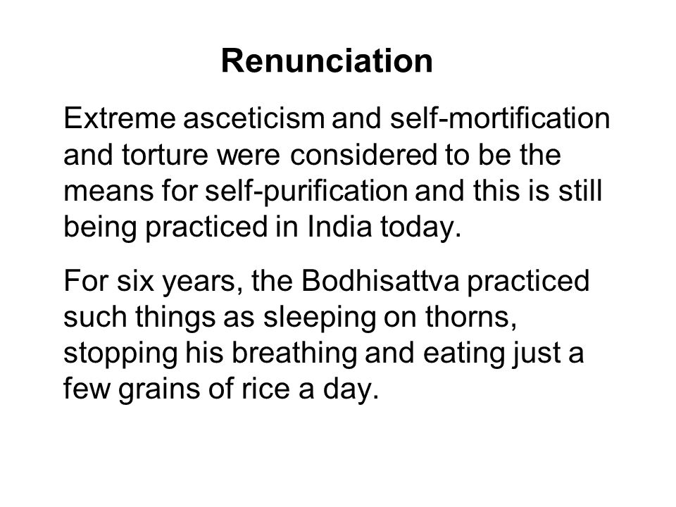 Renunciation Extreme asceticism and self-mortification and torture were considered to be the means for self-purification and this is still being practiced in India today.