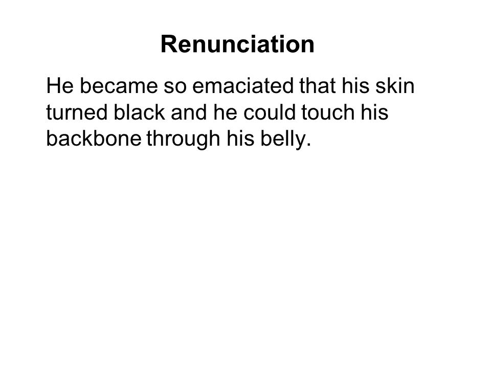 Renunciation He became so emaciated that his skin turned black and he could touch his backbone through his belly.