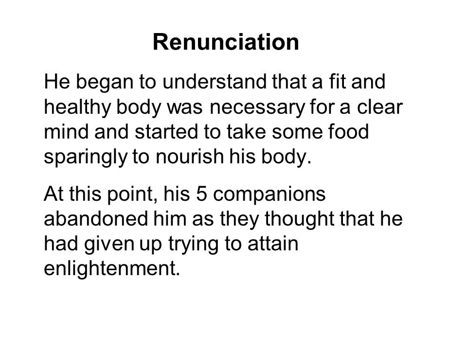 Renunciation He began to understand that a fit and healthy body was necessary for a clear mind and started to take some food sparingly to nourish his body.