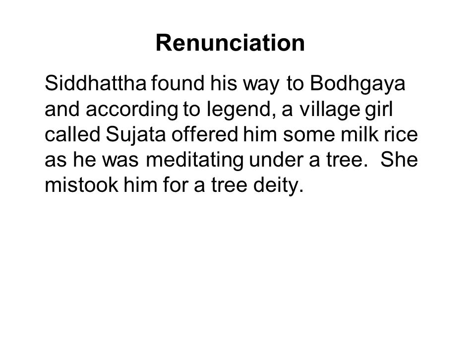 Renunciation Siddhattha found his way to Bodhgaya and according to legend, a village girl called Sujata offered him some milk rice as he was meditating under a tree.