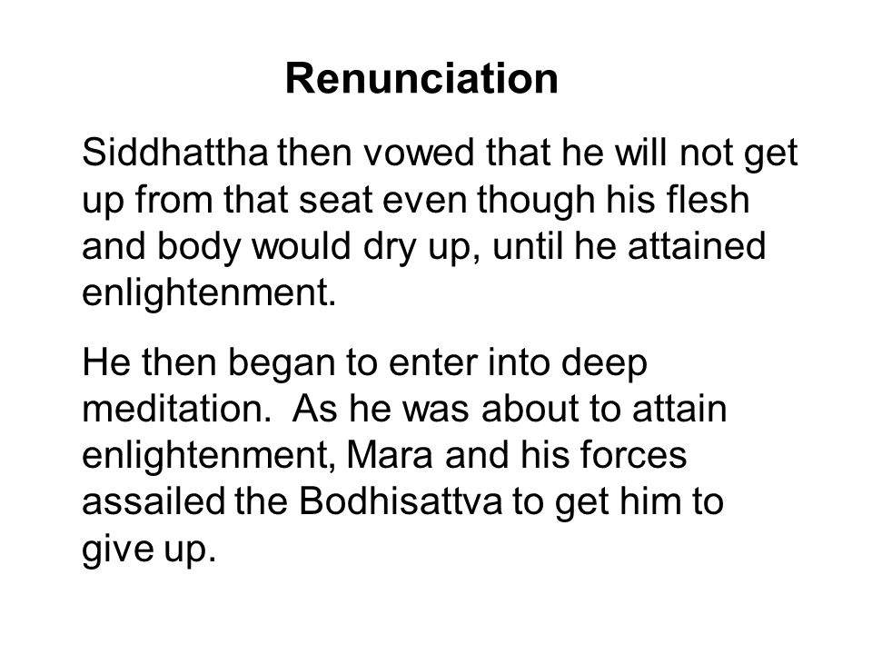 Renunciation Siddhattha then vowed that he will not get up from that seat even though his flesh and body would dry up, until he attained enlightenment.