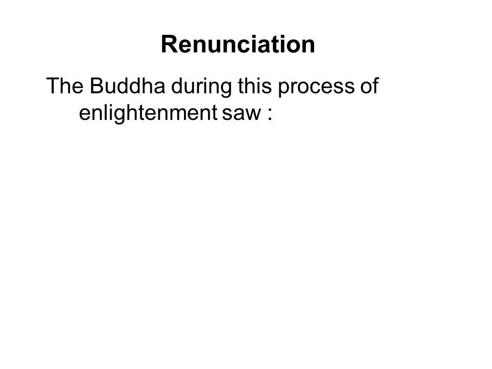 Renunciation The Buddha during this process of enlightenment saw : 1.His past lives; 2.How beings arise, pass away and arise according to their own kamma; 3.The realization of the way out of suffering which is Four Noble Truths and the Noble Eightfold Path.