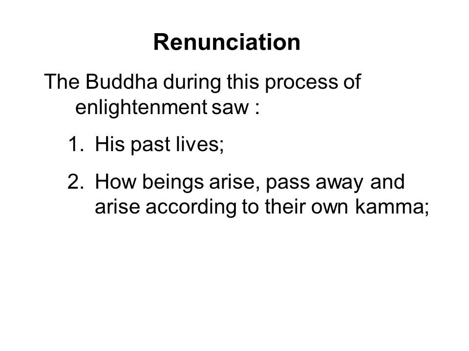 Renunciation The Buddha during this process of enlightenment saw : 1.His past lives; 2.How beings arise, pass away and arise according to their own ka