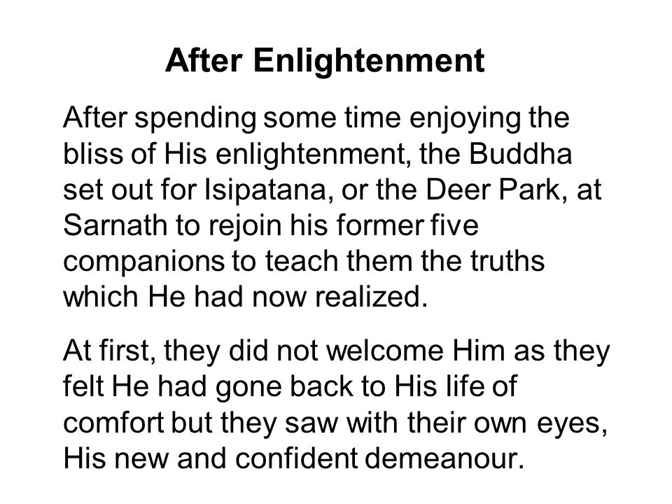 After Enlightenment After spending some time enjoying the bliss of His enlightenment, the Buddha set out for Isipatana, or the Deer Park, at Sarnath to rejoin his former five companions to teach them the truths which He had now realized.