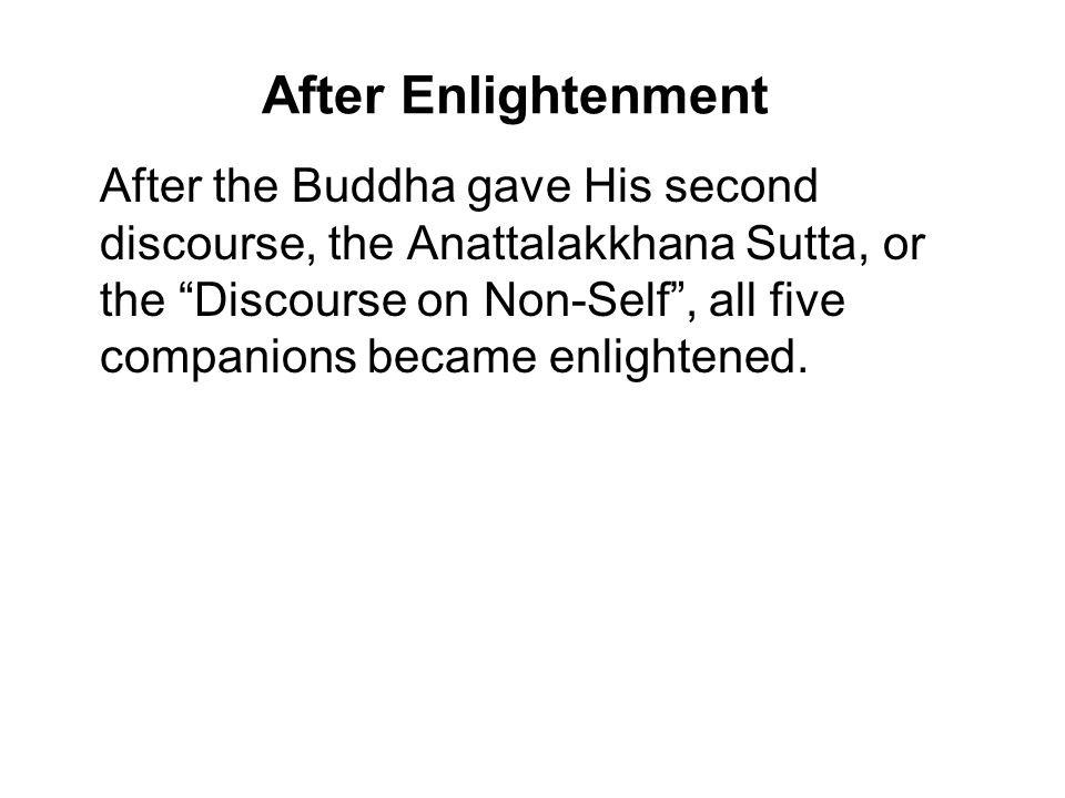 "After Enlightenment After the Buddha gave His second discourse, the Anattalakkhana Sutta, or the ""Discourse on Non-Self"", all five companions became e"