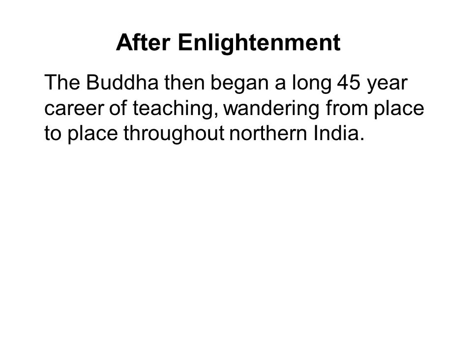 After Enlightenment The Buddha then began a long 45 year career of teaching, wandering from place to place throughout northern India.