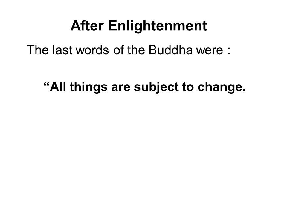 After Enlightenment The last words of the Buddha were : All things are subject to change.