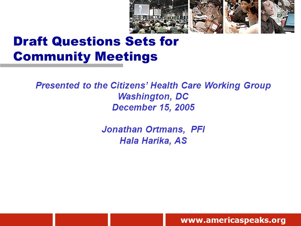www.americaspeaks.org Presented to the Citizens' Health Care Working Group Washington, DC December 15, 2005 Jonathan Ortmans, PFI Hala Harika, AS Draft Questions Sets for Community Meetings
