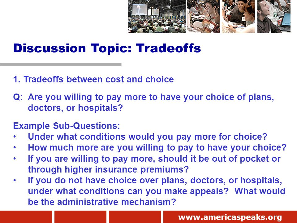 www.americaspeaks.org 1. Tradeoffs between cost and choice Q: Are you willing to pay more to have your choice of plans, doctors, or hospitals? Example