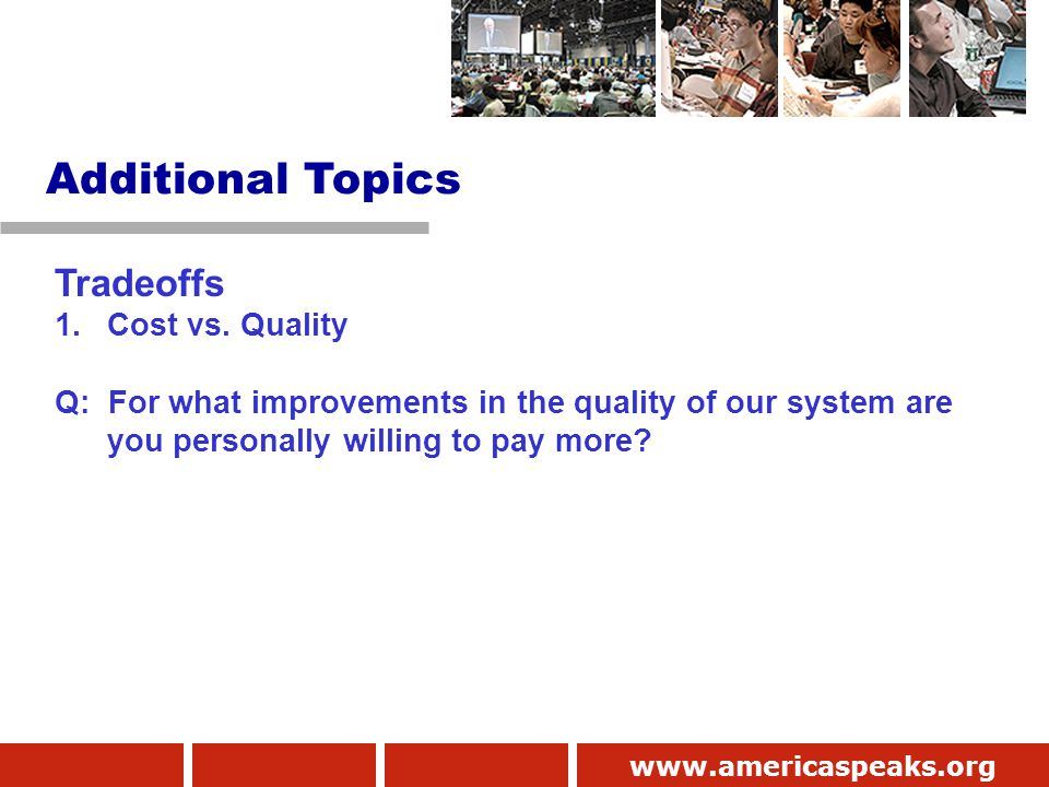 www.americaspeaks.org Tradeoffs 1.Cost vs. Quality Q: For what improvements in the quality of our system are you personally willing to pay more? Addit